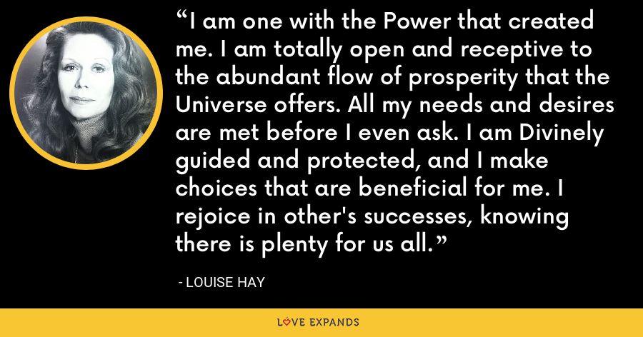 I am one with the Power that created me. I am totally open and receptive to the abundant flow of prosperity that the Universe offers. All my needs and desires are met before I even ask. I am Divinely guided and protected, and I make choices that are beneficial for me. I rejoice in other's successes, knowing there is plenty for us all. - Louise Hay