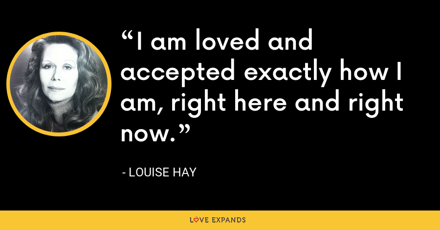 I am loved and accepted exactly how I am, right here and right now. - Louise Hay