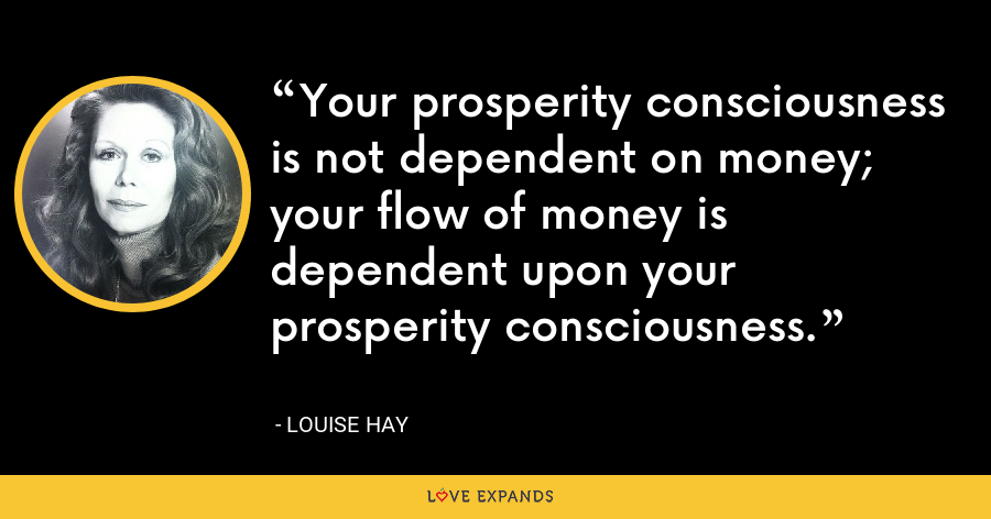 Your prosperity consciousness is not dependent on money; your flow of money is dependent upon your prosperity consciousness. - Louise Hay