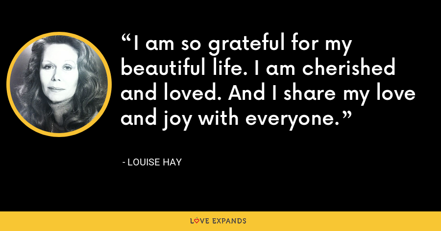 I am so grateful for my beautiful life. I am cherished and loved. And I share my love and joy with everyone. - Louise Hay