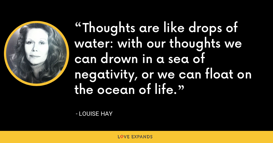 Thoughts are like drops of water: with our thoughts we can drown in a sea of negativity, or we can float on the ocean of life. - Louise Hay