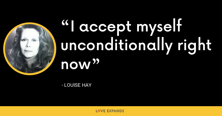 I accept myself unconditionally right now - Louise Hay