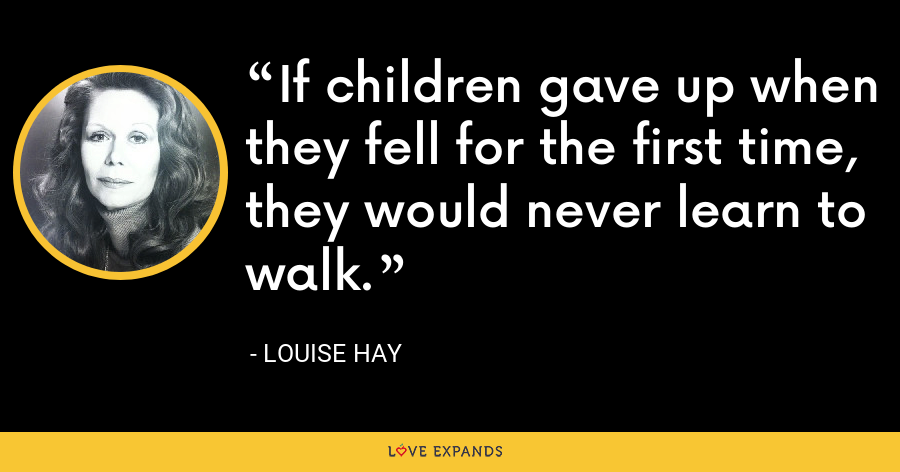 If children gave up when they fell for the first time, they would never learn to walk. - Louise Hay