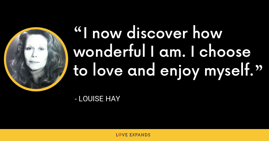 I now discover how wonderful I am. I choose to love and enjoy myself. - Louise Hay