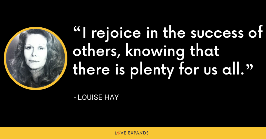 I rejoice in the success of others, knowing that there is plenty for us all. - Louise Hay