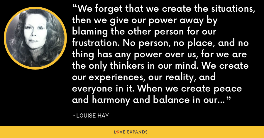 We forget that we create the situations, then we give our power away by blaming the other person for our frustration. No person, no place, and no thing has any power over us, for we are the only thinkers in our mind. We create our experiences, our reality, and everyone in it. When we create peace and harmony and balance in our mind, we will find it in our lives. - Louise Hay