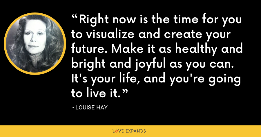 Right now is the time for you to visualize and create your future. Make it as healthy and bright and joyful as you can. It's your life, and you're going to live it. - Louise Hay