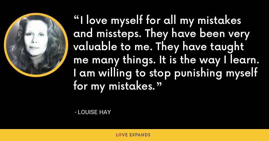 I love myself for all my mistakes and missteps. They have been very valuable to me. They have taught me many things. It is the way I learn. I am willing to stop punishing myself for my mistakes. - Louise Hay