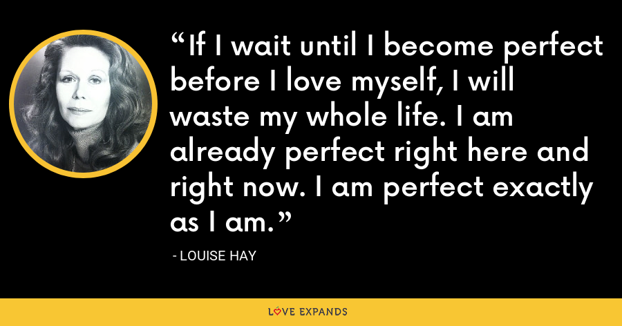 If I wait until I become perfect before I love myself, I will waste my whole life. I am already perfect right here and right now. I am perfect exactly as I am. - Louise Hay
