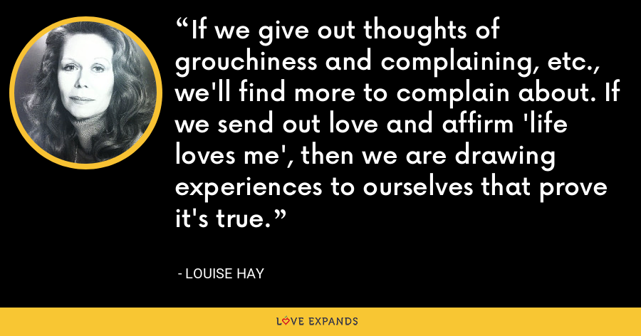 If we give out thoughts of grouchiness and complaining, etc., we'll find more to complain about. If we send out love and affirm 'life loves me', then we are drawing experiences to ourselves that prove it's true. - Louise Hay