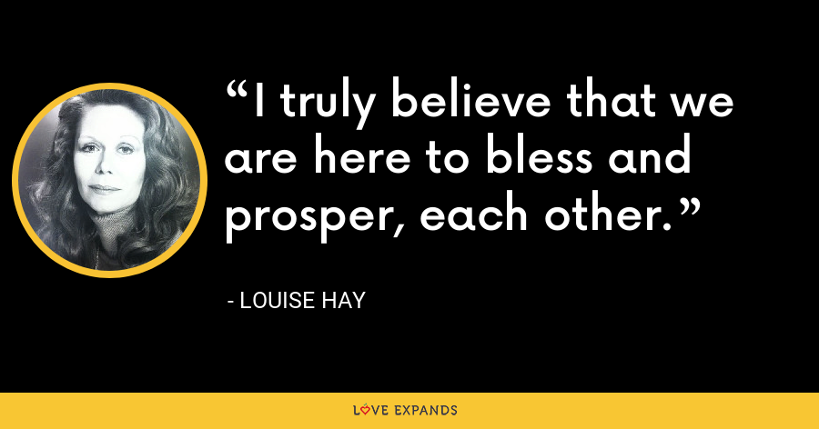 I truly believe that we are here to bless and prosper, each other. - Louise Hay