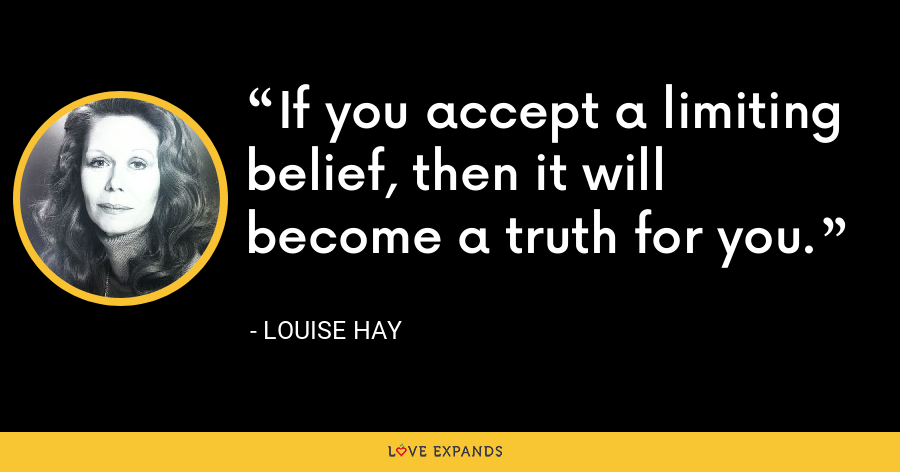 If you accept a limiting belief, then it will become a truth for you. - Louise Hay