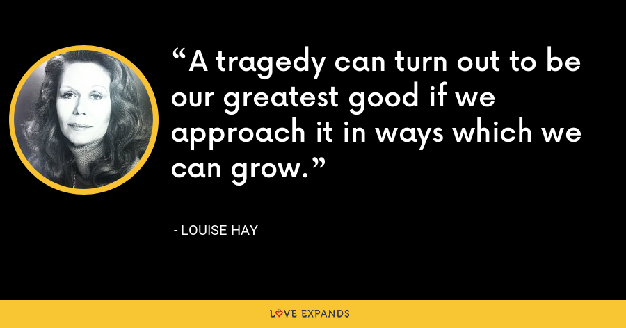 A tragedy can turn out to be our greatest good if we approach it in ways which we can grow. - Louise Hay