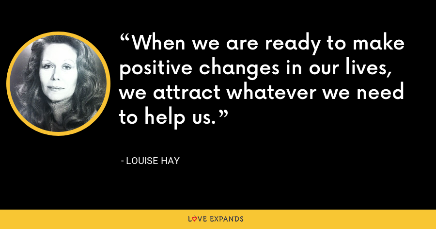 When we are ready to make positive changes in our lives, we attract whatever we need to help us. - Louise Hay