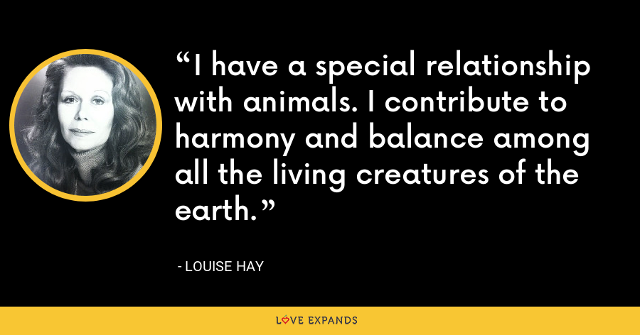 I have a special relationship with animals. I contribute to harmony and balance among all the living creatures of the earth. - Louise Hay