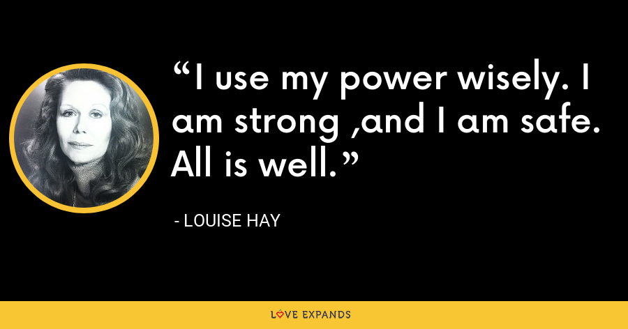 I use my power wisely. I am strong ,and I am safe. All is well. - Louise Hay