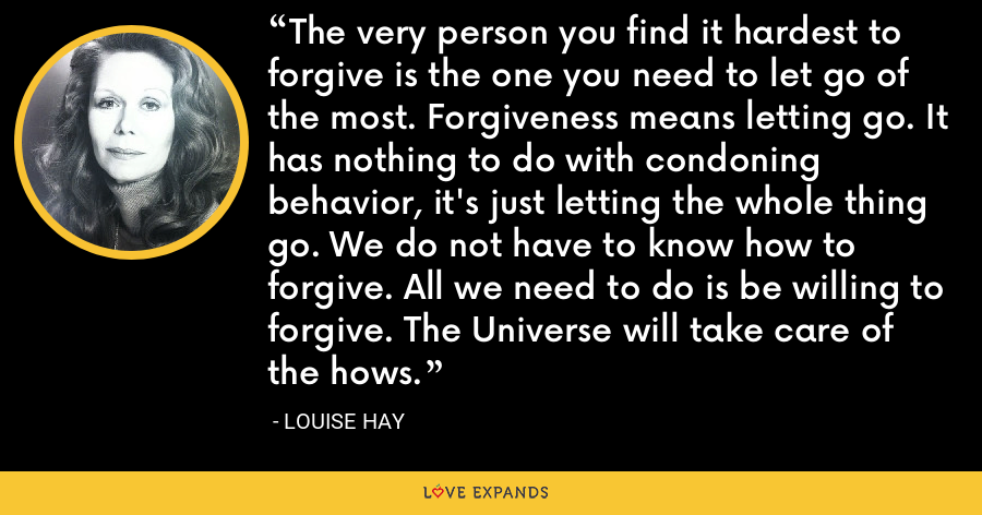 The very person you find it hardest to forgive is the one you need to let go of the most. Forgiveness means letting go. It has nothing to do with condoning behavior, it's just letting the whole thing go. We do not have to know how to forgive. All we need to do is be willing to forgive. The Universe will take care of the hows. - Louise Hay
