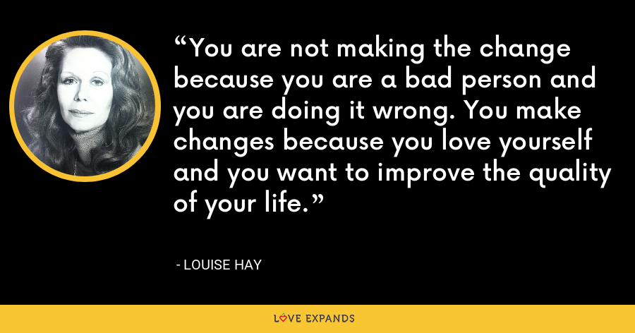 You are not making the change because you are a bad person and you are doing it wrong. You make changes because you love yourself and you want to improve the quality of your life. - Louise Hay