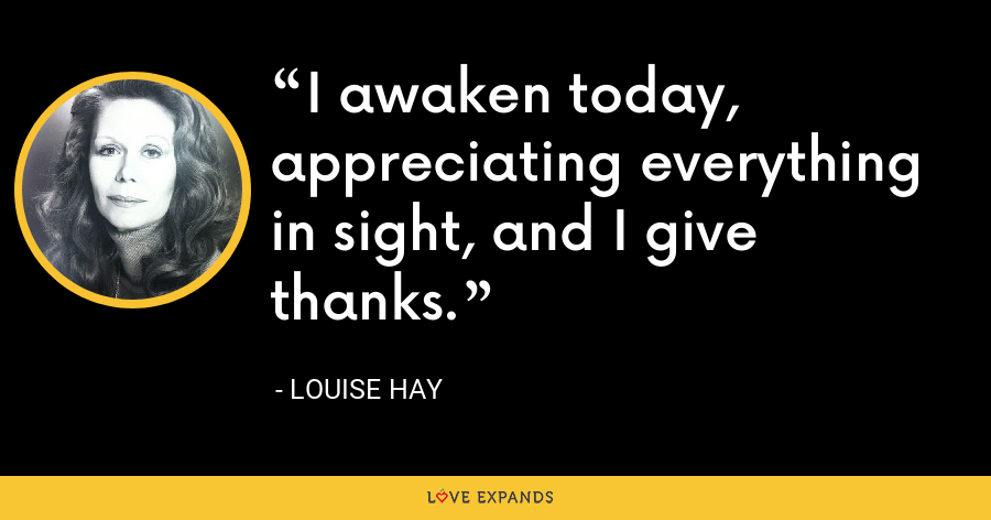 I awaken today, appreciating everything in sight, and I give thanks. - Louise Hay