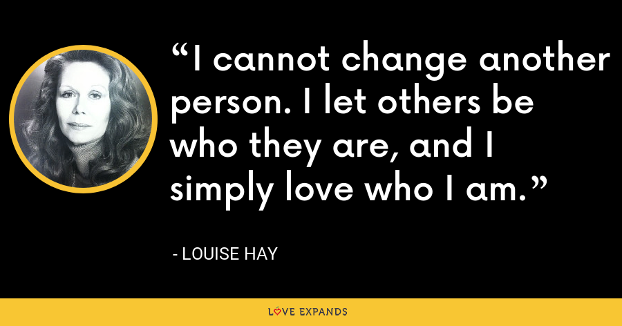 I cannot change another person. I let others be who they are, and I simply love who I am. - Louise Hay