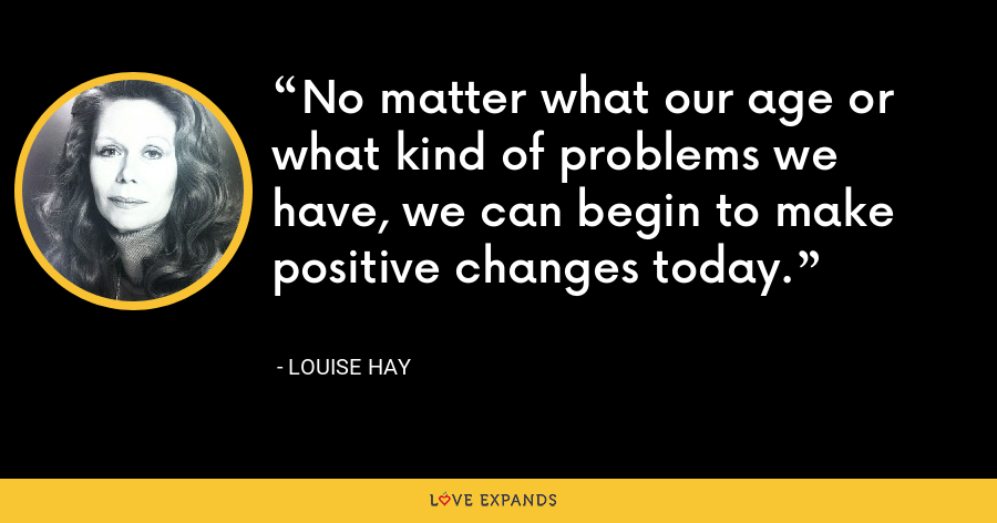 No matter what our age or what kind of problems we have, we can begin to make positive changes today. - Louise Hay