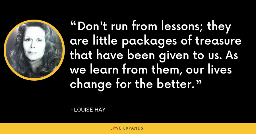 Don't run from lessons; they are little packages of treasure that have been given to us. As we learn from them, our lives change for the better. - Louise Hay