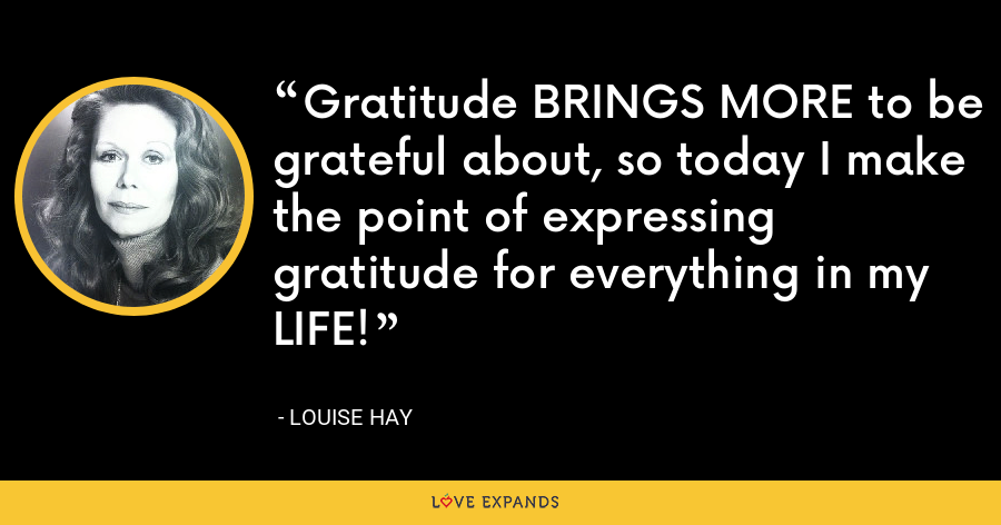 Gratitude BRINGS MORE to be grateful about, so today I make the point of expressing gratitude for everything in my LIFE! - Louise Hay