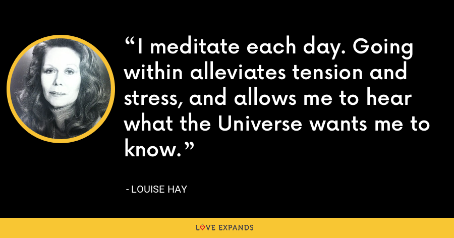 I meditate each day. Going within alleviates tension and stress, and allows me to hear what the Universe wants me to know. - Louise Hay
