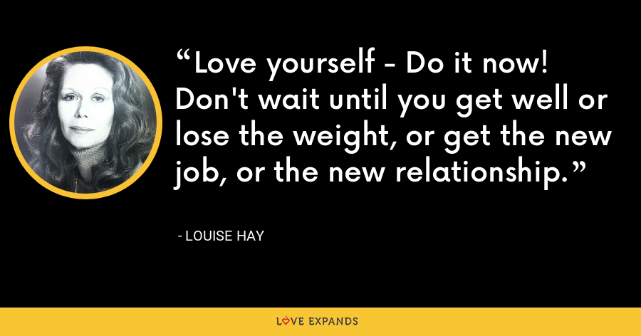 Love yourself - Do it now! Don't wait until you get well or lose the weight, or get the new job, or the new relationship. - Louise Hay