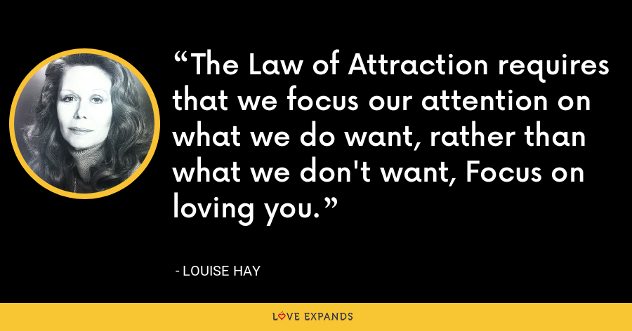The Law of Attraction requires that we focus our attention on what we do want, rather than what we don't want, Focus on loving you. - Louise Hay