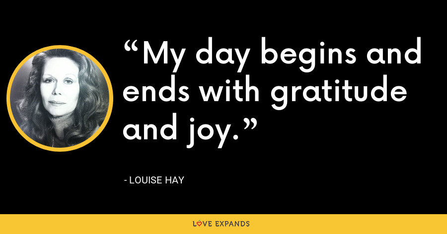 My day begins and ends with gratitude and joy. - Louise Hay