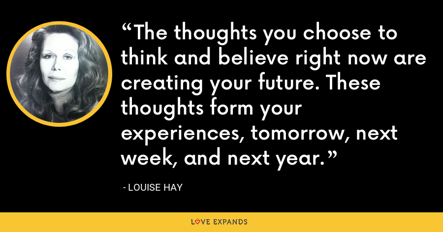 The thoughts you choose to think and believe right now are creating your future. These thoughts form your experiences, tomorrow, next week, and next year. - Louise Hay