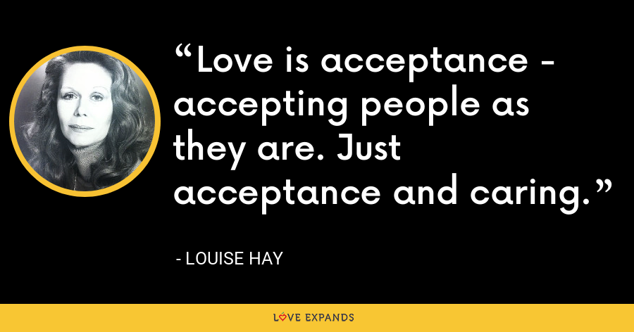 Love is acceptance - accepting people as they are. Just acceptance and caring. - Louise Hay