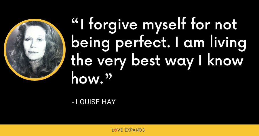I forgive myself for not being perfect. I am living the very best way I know how. - Louise Hay