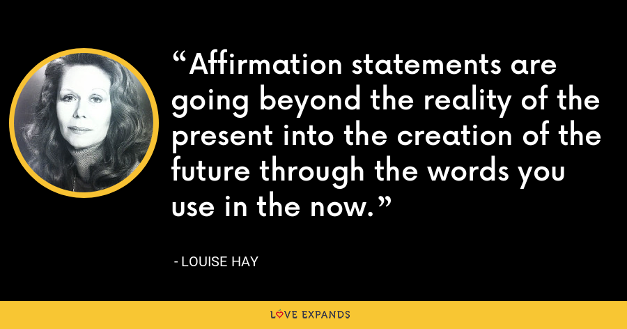 Affirmation statements are going beyond the reality of the present into the creation of the future through the words you use in the now. - Louise Hay