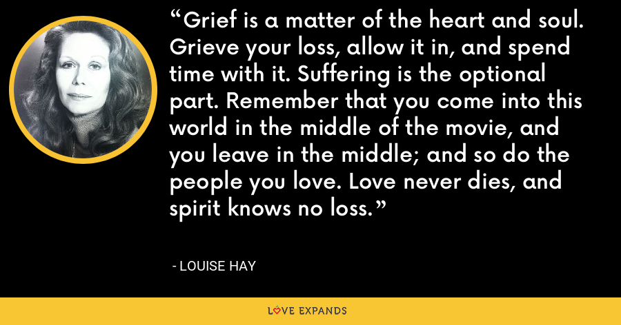 Grief is a matter of the heart and soul. Grieve your loss, allow it in, and spend time with it. Suffering is the optional part. Remember that you come into this world in the middle of the movie, and you leave in the middle; and so do the people you love. Love never dies, and spirit knows no loss. - Louise Hay