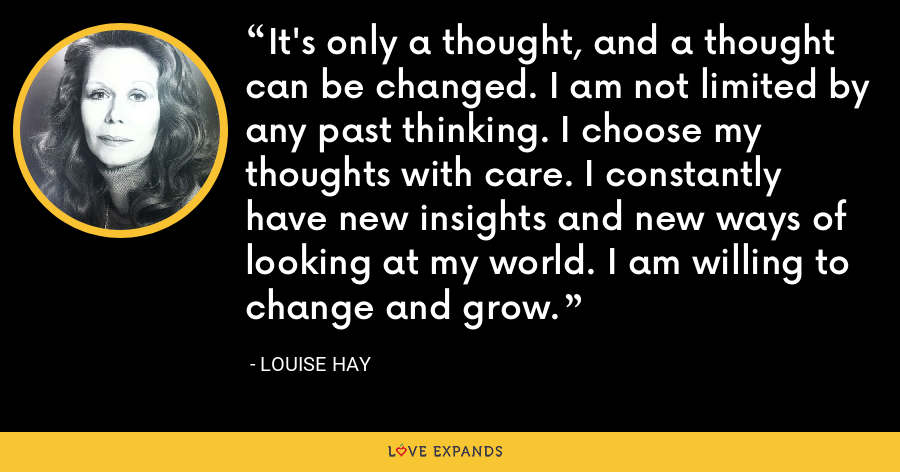It's only a thought, and a thought can be changed. I am not limited by any past thinking. I choose my thoughts with care. I constantly have new insights and new ways of looking at my world. I am willing to change and grow. - Louise Hay