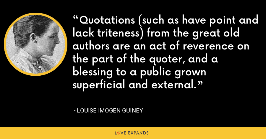 Quotations (such as have point and lack triteness) from the great old authors are an act of reverence on the part of the quoter, and a blessing to a public grown superficial and external. - Louise Imogen Guiney