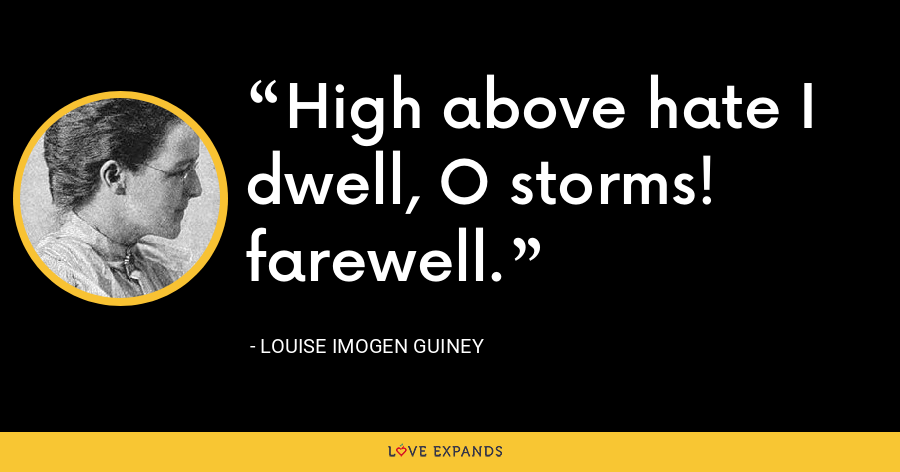 High above hate I dwell, O storms! farewell. - Louise Imogen Guiney