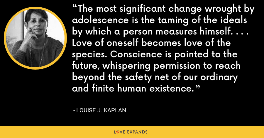 The most significant change wrought by adolescence is the taming of the ideals by which a person measures himself. . . . Love of oneself becomes love of the species. Conscience is pointed to the future, whispering permission to reach beyond the safety net of our ordinary and finite human existence. - Louise J. Kaplan