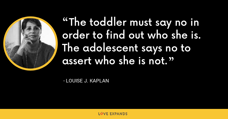 The toddler must say no in order to find out who she is. The adolescent says no to assert who she is not. - Louise J. Kaplan