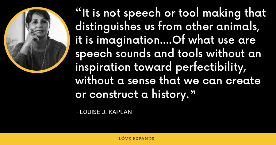 It is not speech or tool making that distinguishes us from other animals, it is imagination....Of what use are speech sounds and tools without an inspiration toward perfectibility, without a sense that we can create or construct a history. - Louise J. Kaplan