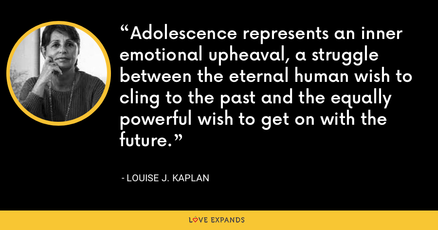Adolescence represents an inner emotional upheaval, a struggle between the eternal human wish to cling to the past and the equally powerful wish to get on with the future. - Louise J. Kaplan