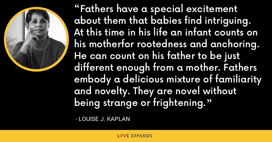 Fathers have a special excitement about them that babies find intriguing. At this time in his life an infant counts on his motherfor rootedness and anchoring. He can count on his father to be just different enough from a mother. Fathers embody a delicious mixture of familiarity and novelty. They are novel without being strange or frightening. - Louise J. Kaplan