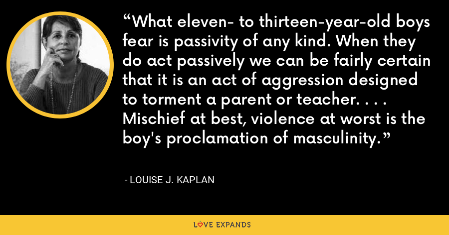 What eleven- to thirteen-year-old boys fear is passivity of any kind. When they do act passively we can be fairly certain that it is an act of aggression designed to torment a parent or teacher. . . . Mischief at best, violence at worst is the boy's proclamation of masculinity. - Louise J. Kaplan