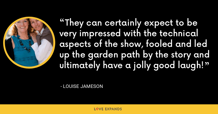 They can certainly expect to be very impressed with the technical aspects of the show, fooled and led up the garden path by the story and ultimately have a jolly good laugh! - Louise Jameson