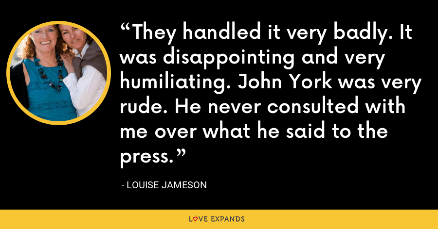 They handled it very badly. It was disappointing and very humiliating. John York was very rude. He never consulted with me over what he said to the press. - Louise Jameson