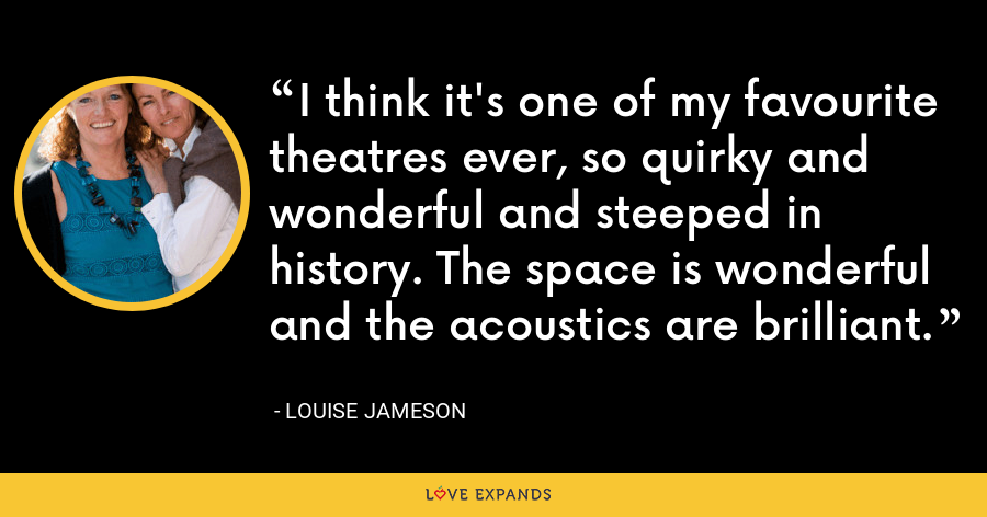 I think it's one of my favourite theatres ever, so quirky and wonderful and steeped in history. The space is wonderful and the acoustics are brilliant. - Louise Jameson