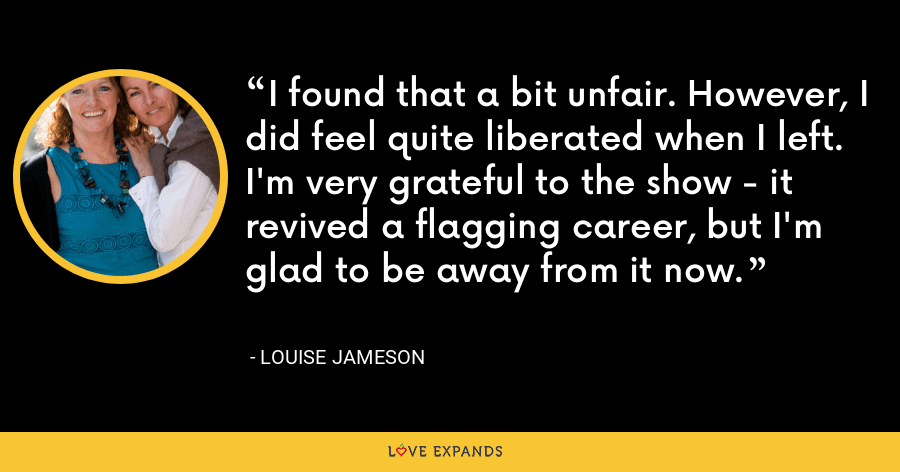 I found that a bit unfair. However, I did feel quite liberated when I left. I'm very grateful to the show - it revived a flagging career, but I'm glad to be away from it now. - Louise Jameson