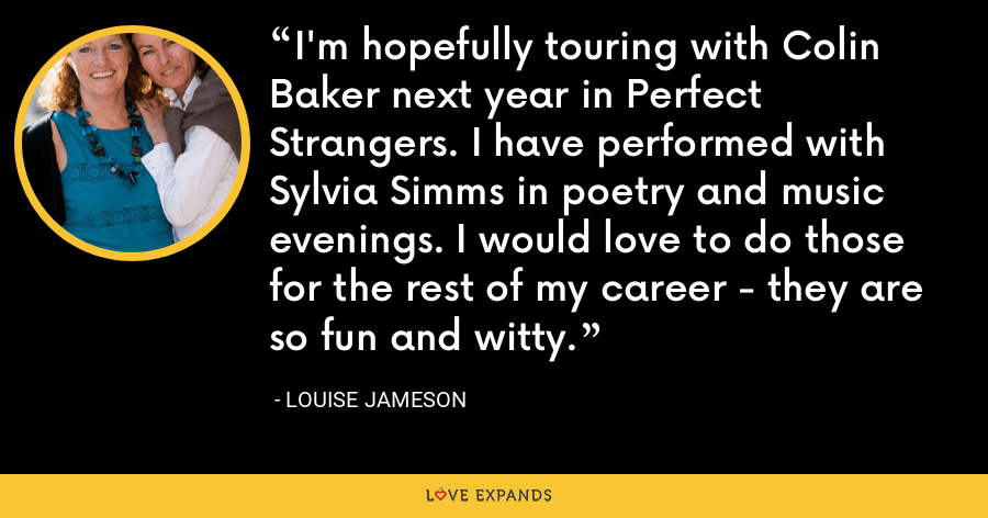 I'm hopefully touring with Colin Baker next year in Perfect Strangers. I have performed with Sylvia Simms in poetry and music evenings. I would love to do those for the rest of my career - they are so fun and witty. - Louise Jameson
